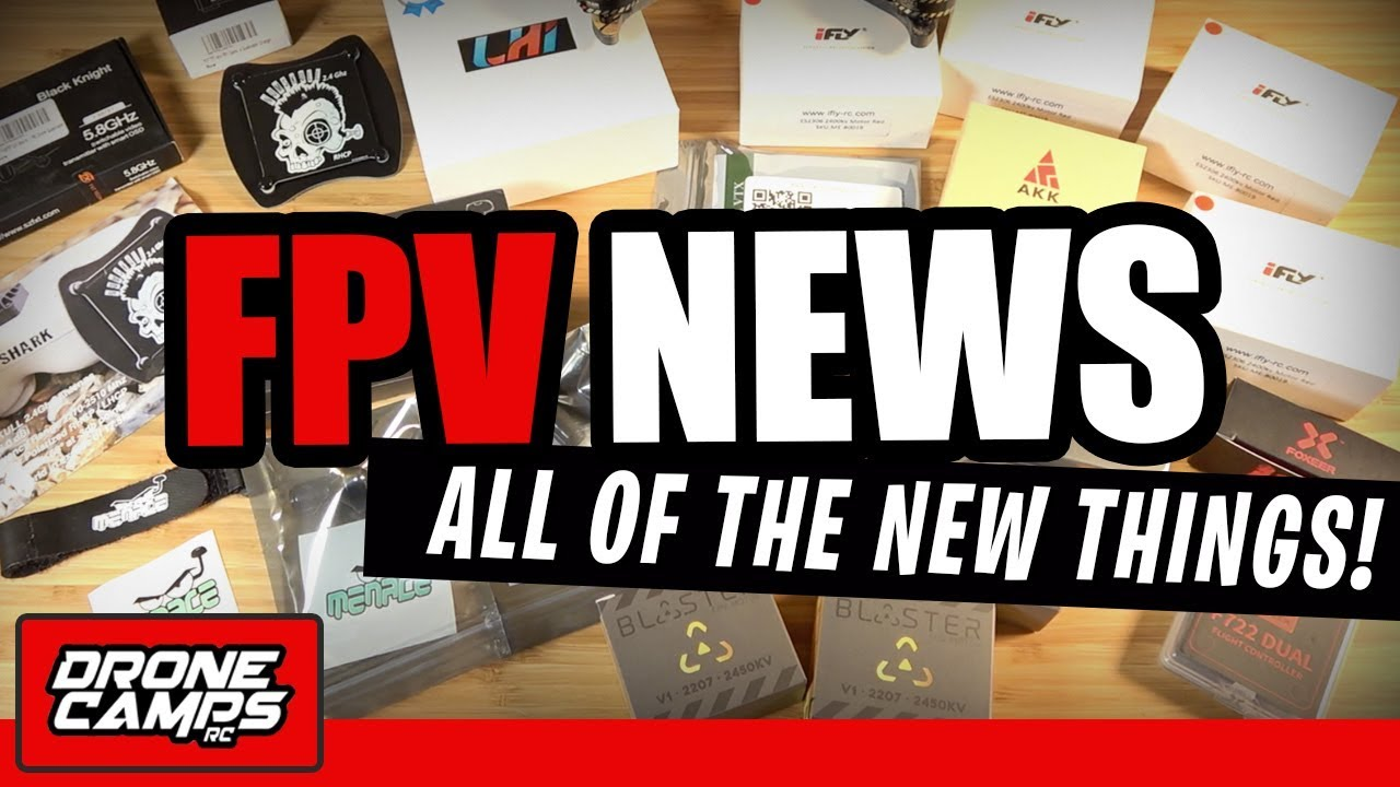 FPV NEWS – ALL of the NEW THINGS!